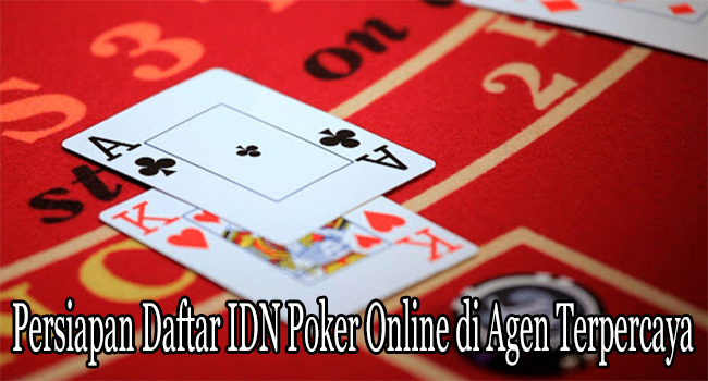 Persiapan Daftar IDN Poker Online di Agen Terpercaya